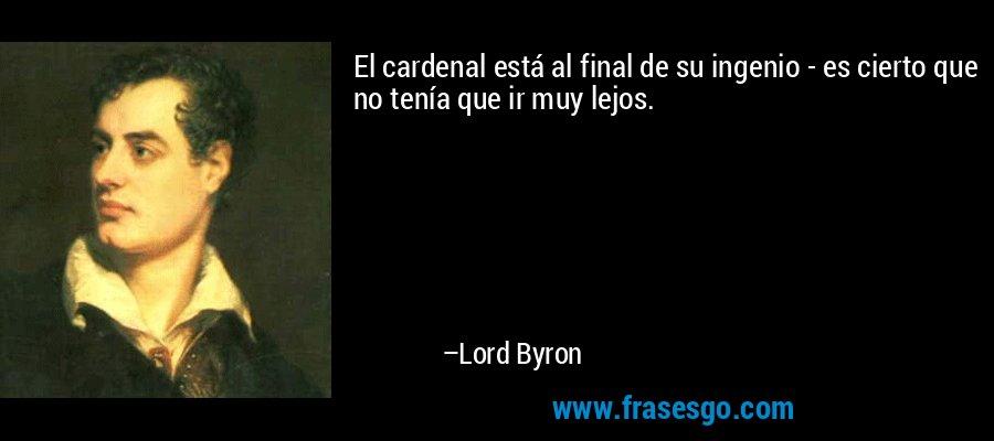 El cardenal está al final de su ingenio - es cierto que no tenía que ir muy lejos. – Lord Byron