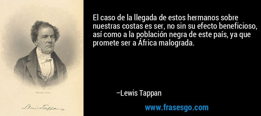 El caso de la llegada de estos hermanos sobre nuestras costas es ser, no sin su efecto beneficioso, así como a la población negra de este país, ya que promete ser a África malograda. – Lewis Tappan