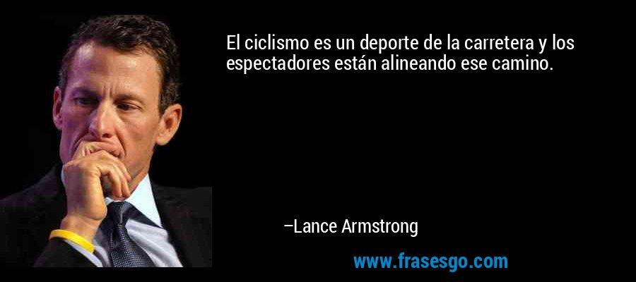 El ciclismo es un deporte de la carretera y los espectadores están alineando ese camino. – Lance Armstrong