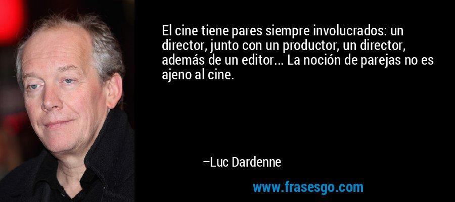 El cine tiene pares siempre involucrados: un director, junto con un productor, un director, además de un editor... La noción de parejas no es ajeno al cine. – Luc Dardenne