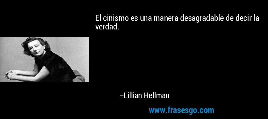 El cinismo es una manera desagradable de decir la verdad. – Lillian Hellman