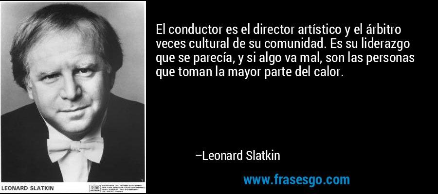 El conductor es el director artístico y el árbitro veces cultural de su comunidad. Es su liderazgo que se parecía, y si algo va mal, son las personas que toman la mayor parte del calor. – Leonard Slatkin