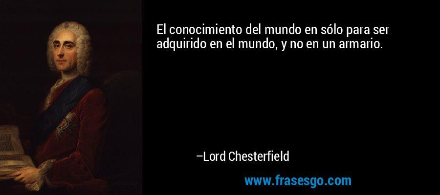 El conocimiento del mundo en sólo para ser adquirido en el mundo, y no en un armario. – Lord Chesterfield