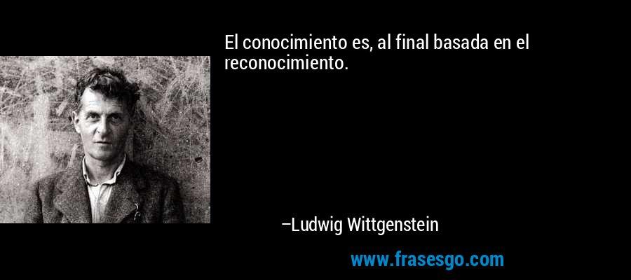El conocimiento es, al final basada en el reconocimiento. – Ludwig Wittgenstein