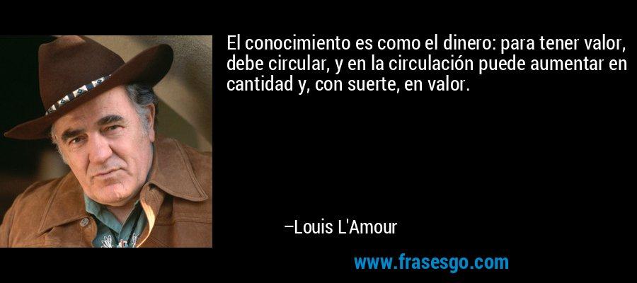 El conocimiento es como el dinero: para tener valor, debe circular, y en la circulación puede aumentar en cantidad y, con suerte, en valor. – Louis L'Amour