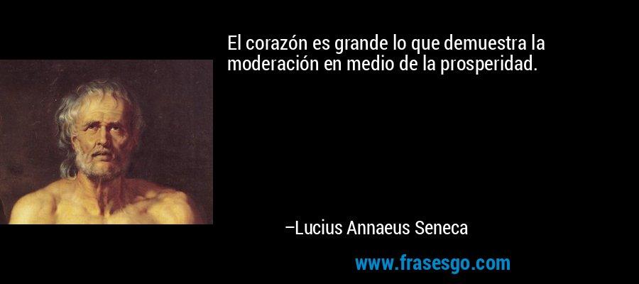 El corazón es grande lo que demuestra la moderación en medio de la prosperidad. – Lucius Annaeus Seneca