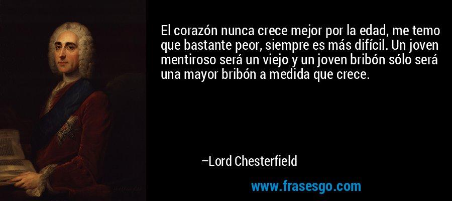 El corazón nunca crece mejor por la edad, me temo que bastante peor, siempre es más difícil. Un joven mentiroso será un viejo y un joven bribón sólo será una mayor bribón a medida que crece. – Lord Chesterfield
