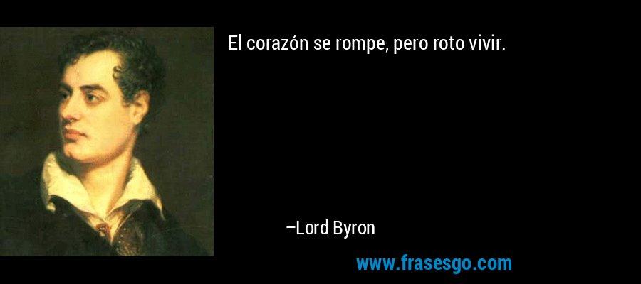El corazón se rompe, pero roto vivir. – Lord Byron