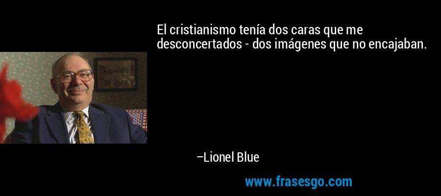 El cristianismo tenía dos caras que me desconcertados - dos imágenes que no encajaban. – Lionel Blue