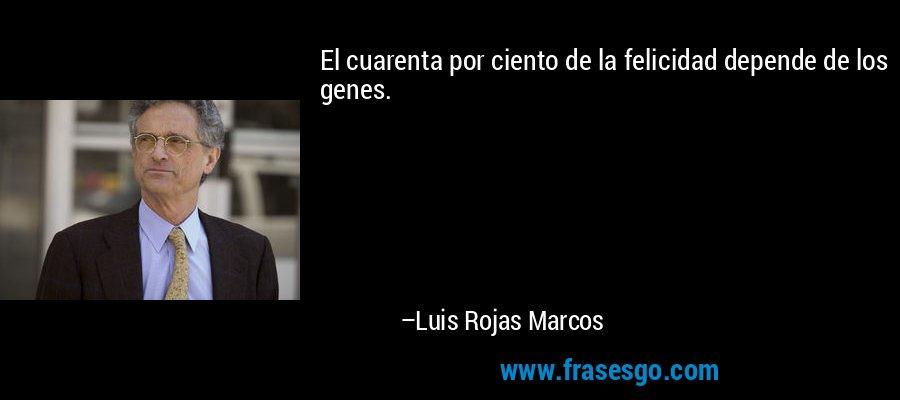 El cuarenta por ciento de la felicidad depende de los genes. – Luis Rojas Marcos