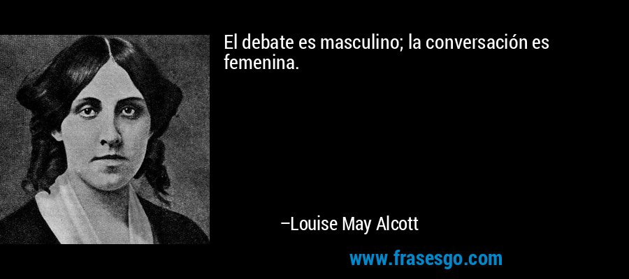 El debate es masculino; la conversación es femenina. – Louise May Alcott