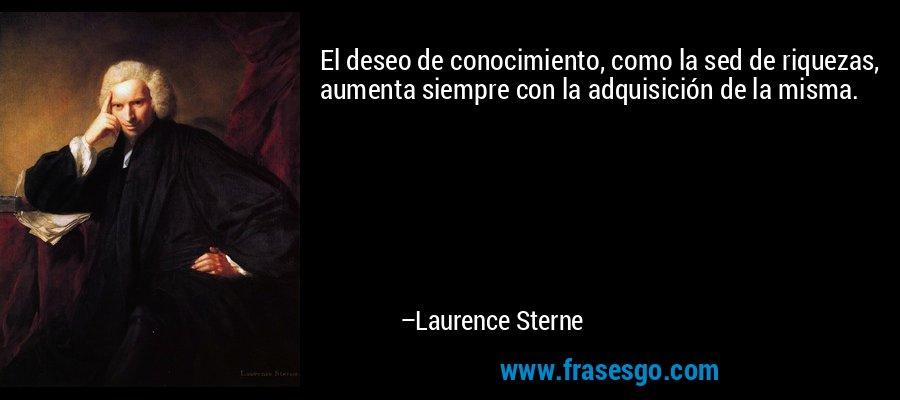 El deseo de conocimiento, como la sed de riquezas, aumenta siempre con la adquisición de la misma. – Laurence Sterne