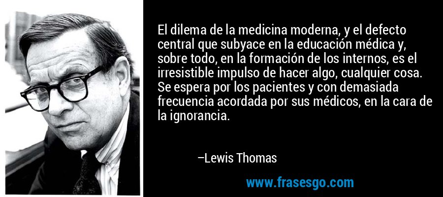 El dilema de la medicina moderna, y el defecto central que subyace en la educación médica y, sobre todo, en la formación de los internos, es el irresistible impulso de hacer algo, cualquier cosa. Se espera por los pacientes y con demasiada frecuencia acordada por sus médicos, en la cara de la ignorancia. – Lewis Thomas