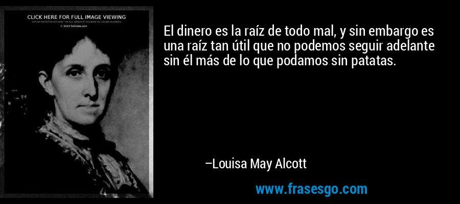 El dinero es la raíz de todo mal, y sin embargo es una raíz tan útil que no podemos seguir adelante sin él más de lo que podamos sin patatas. – Louisa May Alcott