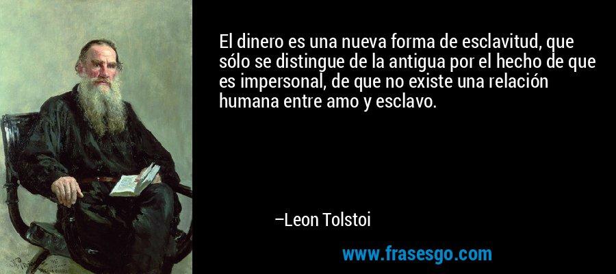 El dinero es una nueva forma de esclavitud, que sólo se distingue de la antigua por el hecho de que es impersonal, de que no existe una relación humana entre amo y esclavo. – Leon Tolstoi