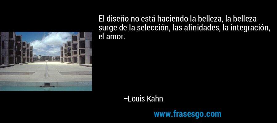 El diseño no está haciendo la belleza, la belleza surge de la selección, las afinidades, la integración, el amor. – Louis Kahn