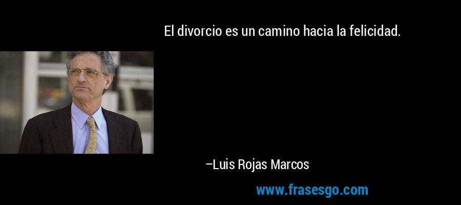 El divorcio es un camino hacia la felicidad. – Luis Rojas Marcos