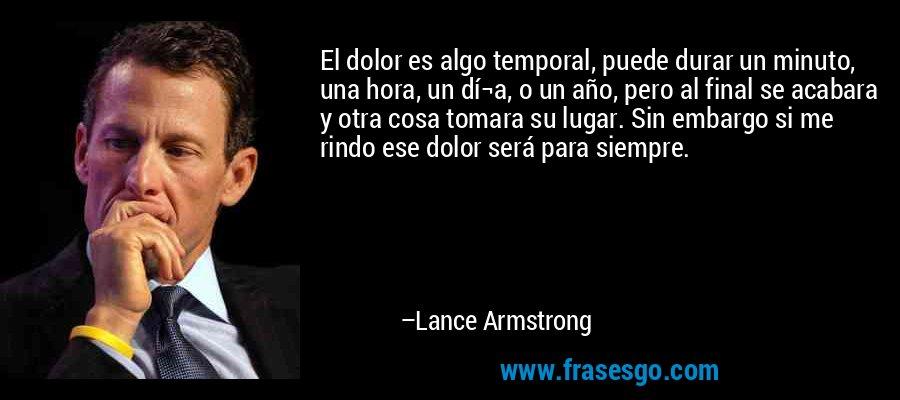 El dolor es algo temporal, puede durar un minuto, una hora, un dí¬a, o un año, pero al final se acabara y otra cosa tomara su lugar. Sin embargo si me rindo ese dolor será para siempre. – Lance Armstrong