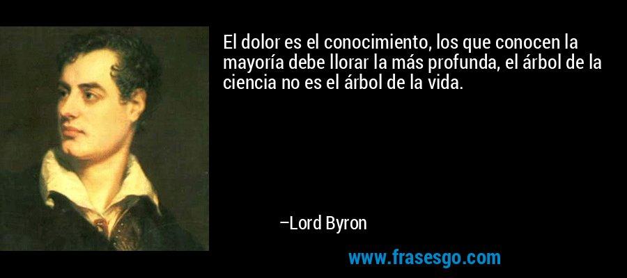 El dolor es el conocimiento, los que conocen la mayoría debe llorar la más profunda, el árbol de la ciencia no es el árbol de la vida. – Lord Byron