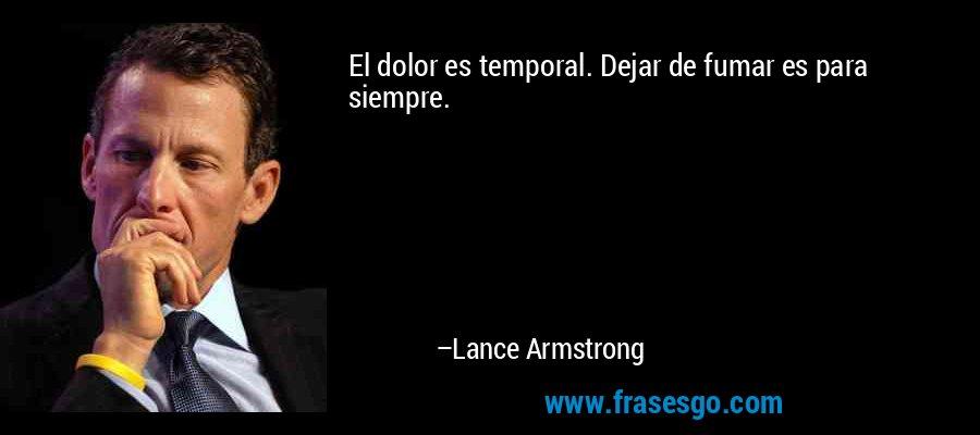 El dolor es temporal. Dejar de fumar es para siempre. – Lance Armstrong