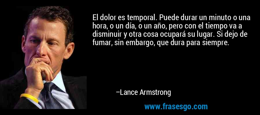 El dolor es temporal. Puede durar un minuto o una hora, o un día, o un año, pero con el tiempo va a disminuir y otra cosa ocupará su lugar. Si dejo de fumar, sin embargo, que dura para siempre. – Lance Armstrong