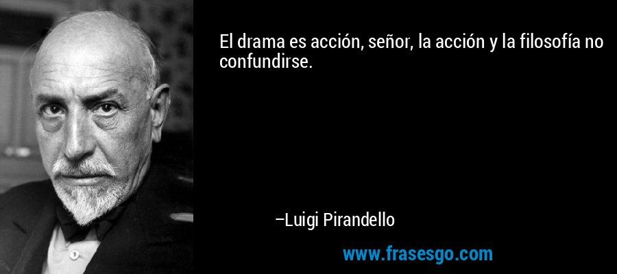 El drama es acción, señor, la acción y la filosofía no confundirse. – Luigi Pirandello