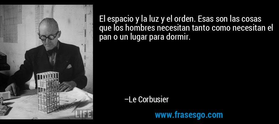 El espacio y la luz y el orden. Esas son las cosas que los hombres necesitan tanto como necesitan el pan o un lugar para dormir. – Le Corbusier