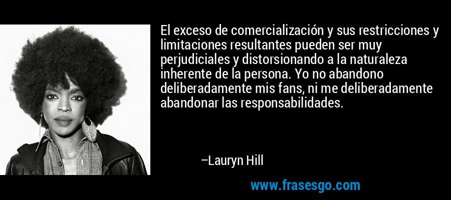 El exceso de comercialización y sus restricciones y limitaciones resultantes pueden ser muy perjudiciales y distorsionando a la naturaleza inherente de la persona. Yo no abandono deliberadamente mis fans, ni me deliberadamente abandonar las responsabilidades. – Lauryn Hill