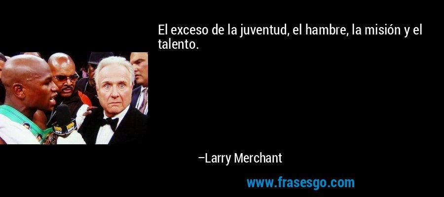 El exceso de la juventud, el hambre, la misión y el talento. – Larry Merchant