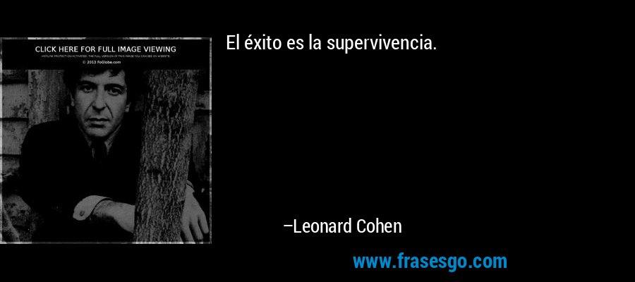 El éxito es la supervivencia. – Leonard Cohen