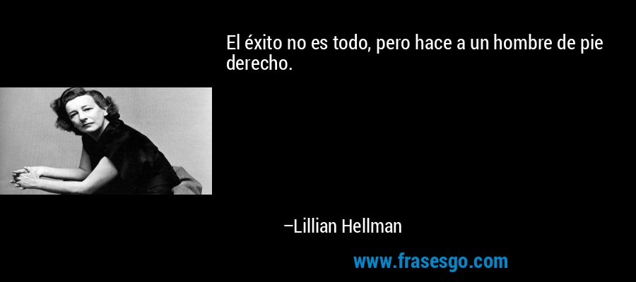 El éxito no es todo, pero hace a un hombre de pie derecho. – Lillian Hellman