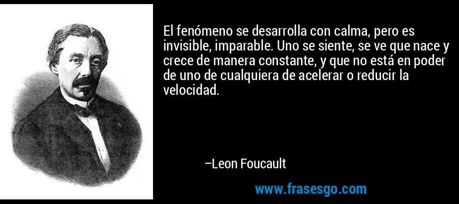 El fenómeno se desarrolla con calma, pero es invisible, imparable. Uno se siente, se ve que nace y crece de manera constante, y que no está en poder de uno de cualquiera de acelerar o reducir la velocidad. – Leon Foucault