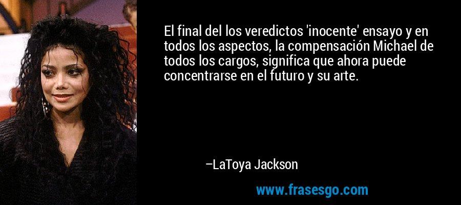 El final del los veredictos 'inocente' ensayo y en todos los aspectos, la compensación Michael de todos los cargos, significa que ahora puede concentrarse en el futuro y su arte. – LaToya Jackson