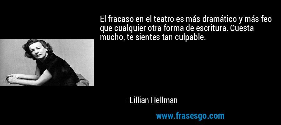El fracaso en el teatro es más dramático y más feo que cualquier otra forma de escritura. Cuesta mucho, te sientes tan culpable. – Lillian Hellman
