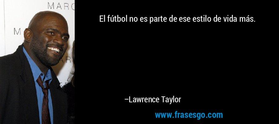 El fútbol no es parte de ese estilo de vida más. – Lawrence Taylor