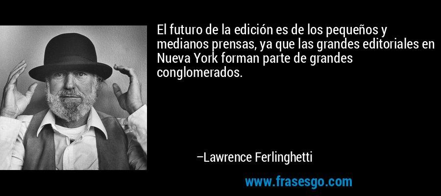 El futuro de la edición es de los pequeños y medianos prensas, ya que las grandes editoriales en Nueva York forman parte de grandes conglomerados. – Lawrence Ferlinghetti