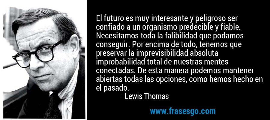 El futuro es muy interesante y peligroso ser confiado a un organismo predecible y fiable. Necesitamos toda la falibilidad que podamos conseguir. Por encima de todo, tenemos que preservar la imprevisibilidad absoluta improbabilidad total de nuestras mentes conectadas. De esta manera podemos mantener abiertas todas las opciones, como hemos hecho en el pasado. – Lewis Thomas