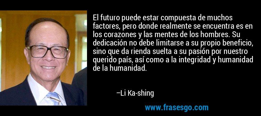 El futuro puede estar compuesta de muchos factores, pero donde realmente se encuentra es en los corazones y las mentes de los hombres. Su dedicación no debe limitarse a su propio beneficio, sino que da rienda suelta a su pasión por nuestro querido país, así como a la integridad y humanidad de la humanidad. – Li Ka-shing