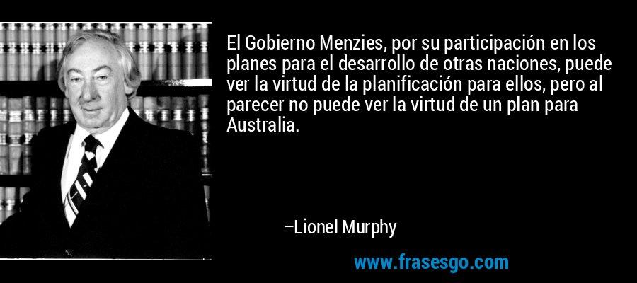 El Gobierno Menzies, por su participación en los planes para el desarrollo de otras naciones, puede ver la virtud de la planificación para ellos, pero al parecer no puede ver la virtud de un plan para Australia. – Lionel Murphy