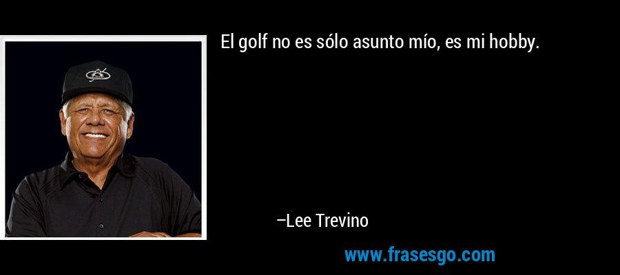 El golf no es sólo asunto mío, es mi hobby. – Lee Trevino