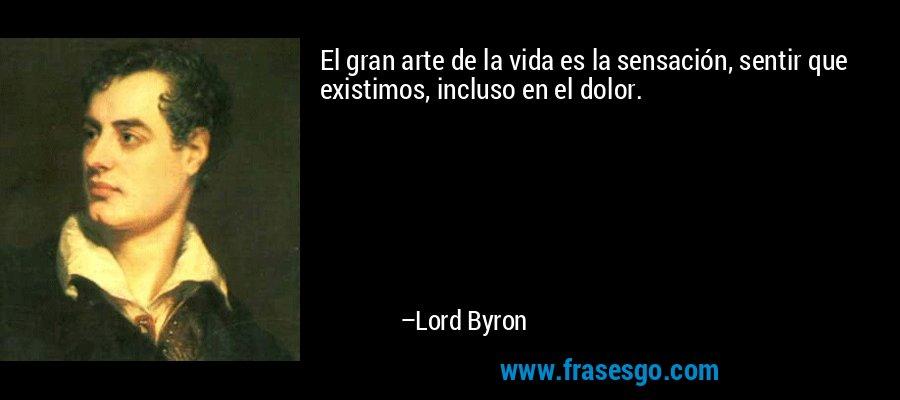 El gran arte de la vida es la sensación, sentir que existimos, incluso en el dolor. – Lord Byron