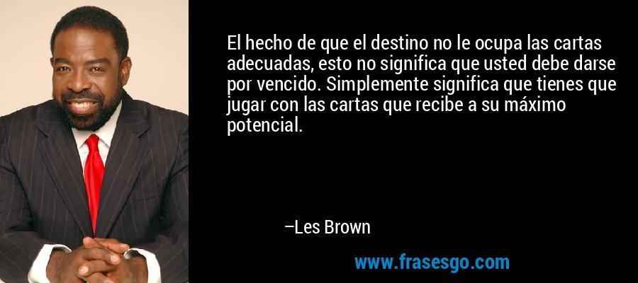 El hecho de que el destino no le ocupa las cartas adecuadas, esto no significa que usted debe darse por vencido. Simplemente significa que tienes que jugar con las cartas que recibe a su máximo potencial. – Les Brown