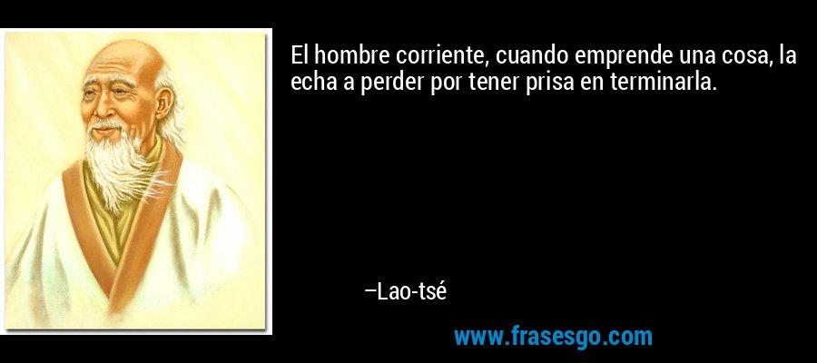 El hombre corriente, cuando emprende una cosa, la echa a perder por tener prisa en terminarla. – Lao-tsé