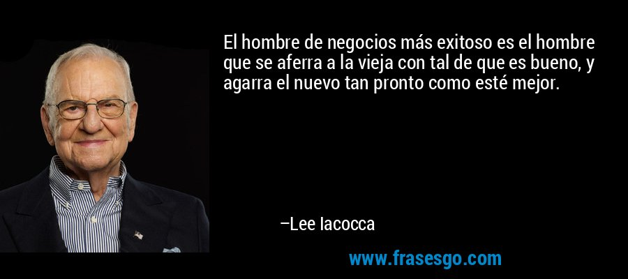 El hombre de negocios más exitoso es el hombre que se aferra a la vieja con tal de que es bueno, y agarra el nuevo tan pronto como esté mejor. – Lee Iacocca