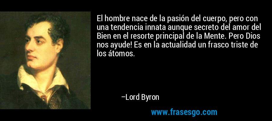 El hombre nace de la pasión del cuerpo, pero con una tendencia innata aunque secreto del amor del Bien en el resorte principal de la Mente. Pero Dios nos ayude! Es en la actualidad un frasco triste de los átomos. – Lord Byron