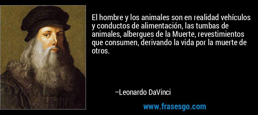 El hombre y los animales son en realidad vehículos y conductos de alimentación, las tumbas de animales, albergues de la Muerte, revestimientos que consumen, derivando la vida por la muerte de otros. – Leonardo DaVinci