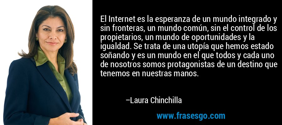 El Internet es la esperanza de un mundo integrado y sin fronteras, un mundo común, sin el control de los propietarios, un mundo de oportunidades y la igualdad. Se trata de una utopía que hemos estado soñando y es un mundo en el que todos y cada uno de nosotros somos protagonistas de un destino que tenemos en nuestras manos. – Laura Chinchilla
