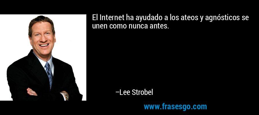 El Internet ha ayudado a los ateos y agnósticos se unen como nunca antes. – Lee Strobel