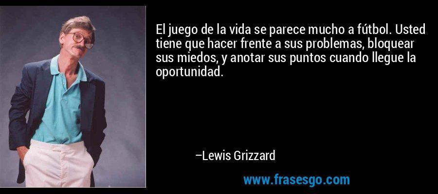 El juego de la vida se parece mucho a fútbol. Usted tiene que hacer frente a sus problemas, bloquear sus miedos, y anotar sus puntos cuando llegue la oportunidad. – Lewis Grizzard