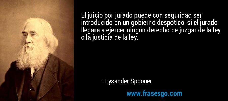 El juicio por jurado puede con seguridad ser introducido en un gobierno despótico, si el jurado llegara a ejercer ningún derecho de juzgar de la ley o la justicia de la ley. – Lysander Spooner